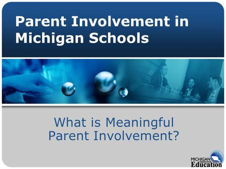 Parent Involvement in Michigan Schools What is Meaningful Parent Involvement?