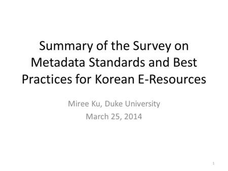 Summary of the Survey on Metadata Standards and Best Practices for Korean E-Resources Miree Ku, Duke University March 25, 2014 1.