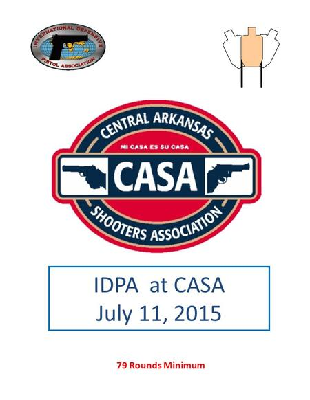 IDPA at CASA July 11, 2015 79 Rounds Minimum. Stage 1 Course Designer: Casa IDPA Team Bad day with friends START POSITION:.. Standing between the barrels,