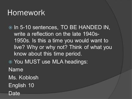 Homework In 5-10 sentences, TO BE HANDED IN, write a reflection on the late 1940s-1950s. Is this a time you would want to live? Why or why not? Think of.