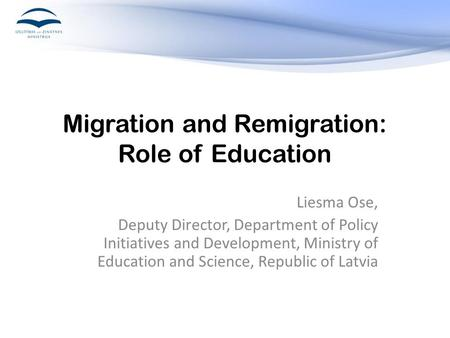 Migration and Remigration: Role of Education Liesma Ose, Deputy Director, Department of Policy Initiatives and Development, Ministry of Education and Science,