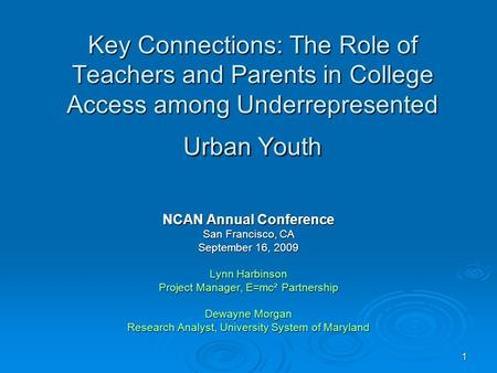 1 Key Connections: The Role of Teachers and Parents in College Access among Underrepresented Urban Youth NCAN Annual Conference San Francisco, CA September.