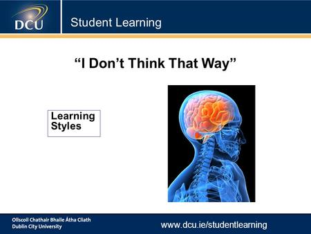 "Www.dcu.ie/studentlearning Learning Styles ""I Don't Think That Way"" Student Learning."