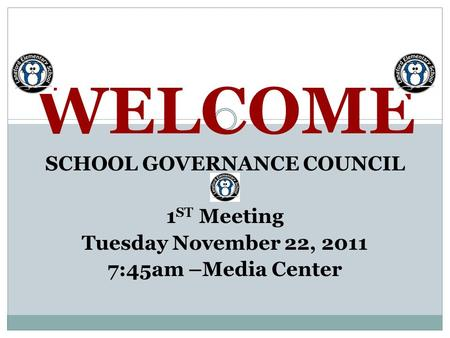 WELCOME SCHOOL GOVERNANCE COUNCIL 1 ST Meeting Tuesday November 22, 2011 7:45am –Media Center.