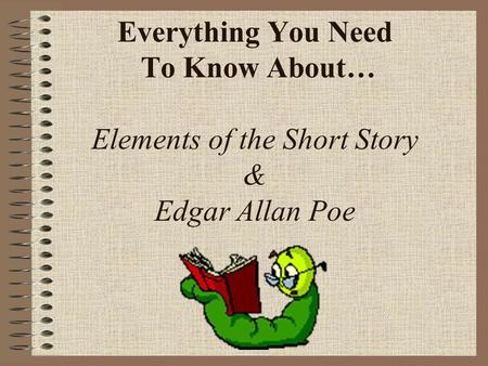 Everything You Need To Know About… Elements of the Short Story & Edgar Allan Poe.