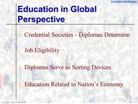 Education and Religion Copyright © Allyn & Bacon 20061  Credential Societies - Diplomas Determine Job Eligibility  Diplomas Serve as Sorting Devices.