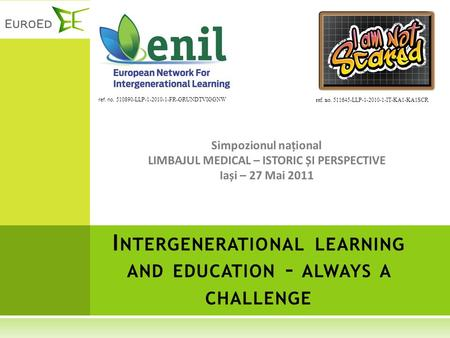 Simpozionul național LIMBAJUL MEDICAL – ISTORIC ȘI PERSPECTIVE Iași – 27 Mai 2011 I NTERGENERATIONAL LEARNING AND EDUCATION – ALWAYS A CHALLENGE ref. no.