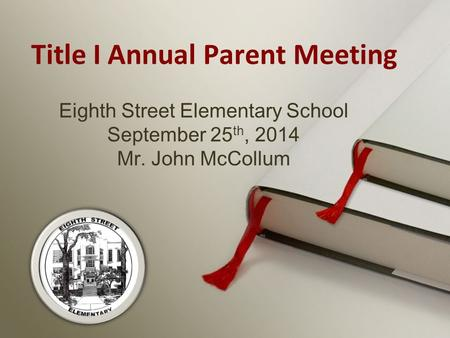 Eighth Street Elementary School September 25 th, 2014 Mr. John McCollum Title I Annual Parent Meeting.