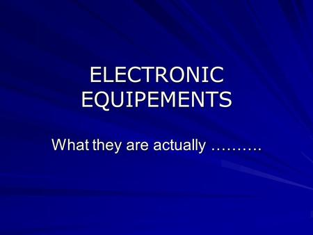 ELECTRONIC EQUIPEMENTS What they are actually ……….
