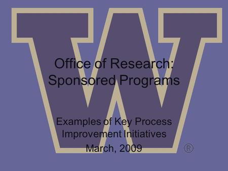 Office of Research: Sponsored Programs Examples of Key Process Improvement Initiatives March, 2009.