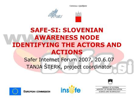 Safer Internet Forum 2007, 20.6.07 TANJA ŠTERK, project coordinator SAFE-SI: SLOVENIAN AWARENESS NODE IDENTIFYING THE ACTORS AND ACTIONS.