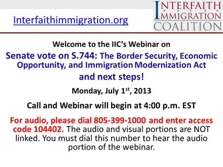 Interfaithimmigration.org Welcome to the IIC's Webinar on Senate vote on S.744: The Border Security, Economic Opportunity, and Immigration Modernization.