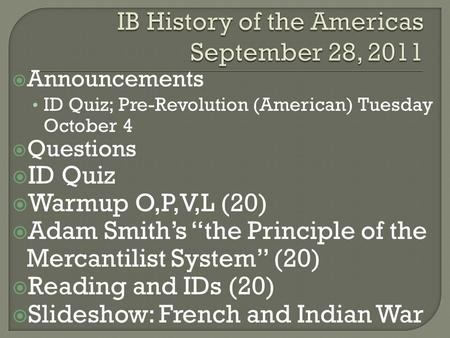 " Announcements ID Quiz; Pre-Revolution (American) Tuesday October 4  Questions  ID Quiz  Warmup O,P,V,L (20)  Adam Smith's ""the Principle of the Mercantilist."