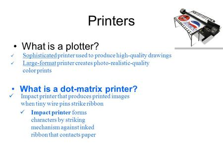 Printers What is a plotter? Sophisticated printer used to produce high-quality drawings Large-format printer creates photo-realistic-quality color prints.