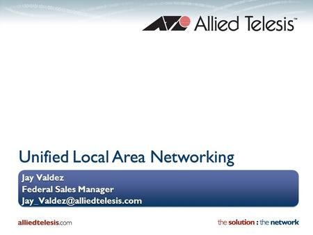 Unified Local Area Networking Jay Valdez Federal Sales Manager Jay Valdez Federal Sales Manager