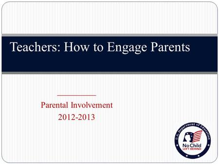 Teachers: How to Engage Parents _________ Parental Involvement 2012-2013.