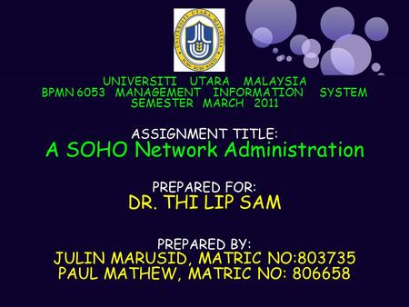 UNIVERSITI UTARA MALAYSIA BPMN 6053 MANAGEMENT INFORMATION SYSTEM SEMESTER MARCH 2011 ASSIGNMENT TITLE: A SOHO Network Administration PREPARED FOR: DR.