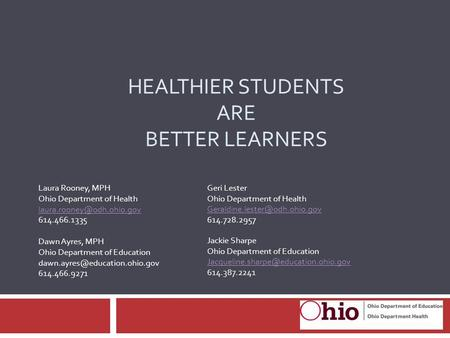 HEALTHIER STUDENTS ARE BETTER LEARNERS Laura Rooney, MPH Ohio Department of Health 614.466.1335 Dawn Ayres, MPH Ohio Department.