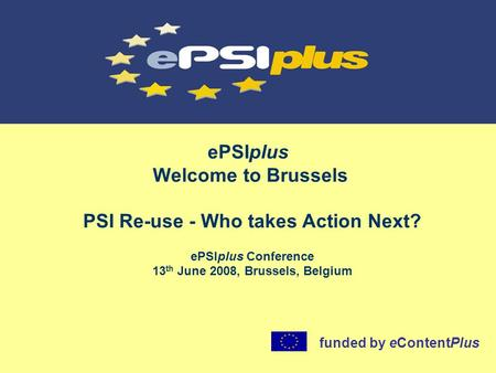 EPSIplus Welcome to Brussels ePSIplus Conference 13 th June 2008, Brussels, Belgium funded by eContentPlus PSI Re-use - Who takes Action Next?