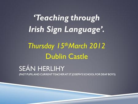 SEÁN HERLIHY (PAST PUPIL AND CURRENT TEACHER AT ST JOSEPH'S SCHOOL FOR DEAF BOYS) 'Teaching through Irish Sign Language'. Thursday 15 th March 2012 Dublin.