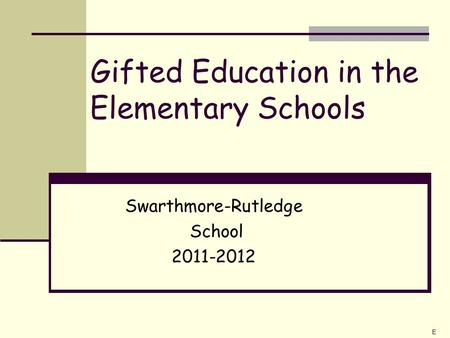 Gifted Education in the Elementary Schools Swarthmore-Rutledge School 2011-2012 E.