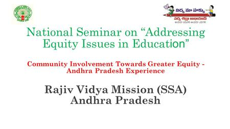 "National Seminar on ""Addressing Equity Issues in Educat ion"" Community Involvement Towards Greater Equity - Andhra Pradesh Experience Rajiv Vidya Mission."