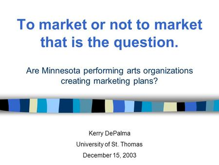 To market or not to market that is the question. Are Minnesota performing arts organizations creating marketing plans? Kerry DePalma University of St.