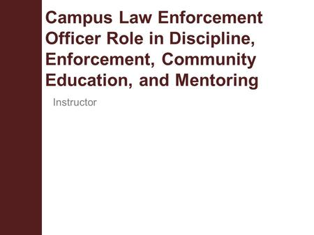 Campus Law Enforcement Officer Role in Discipline, Enforcement, Community Education, and Mentoring Instructor.