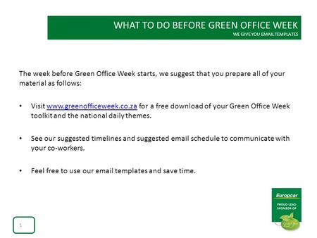 WHAT TO DO BEFORE GREEN OFFICE WEEK WE GIVE YOU EMAIL TEMPLATES The week before Green Office Week starts, we suggest that you prepare all of your material.