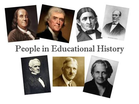 People in Educational History. (4) Began the first public library (5) 1 st secretary of the State Board of Ed in Massachusetts (6) Believed young children.