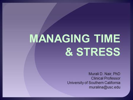 MANAGING TIME & STRESS Murali D. Nair, PhD Clinical Professor University of Southern California