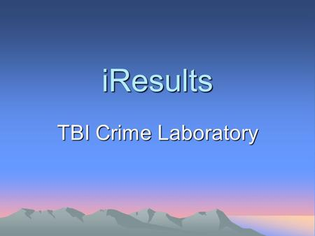 IResults TBI Crime Laboratory. What is iResults? iResults is an Internet-based reporting system which allows user agencies to access copies of final reports.