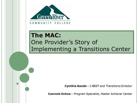 The MAC: One Provider's Story of Implementing a Transitions Center Cynthia Gaede – I-BEST and Transitions Director Cammie Ochoa – Program Specialist, Master.