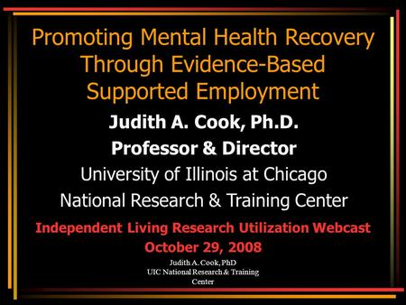 Judith A. Cook, PhD UIC National Research & Training Center Promoting Mental Health Recovery Through Evidence-Based Supported Employment Judith A. Cook,