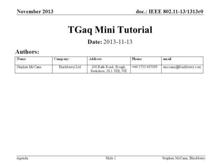 Doc.: IEEE 802.11-13/1313r0 Agenda November 2013 Stephen McCann, BlackberrySlide 1 TGaq Mini Tutorial Date: 2013-11-13 Authors: