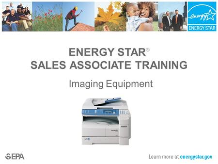 ENERGY STAR ® SALES ASSOCIATE TRAINING Imaging Equipment.