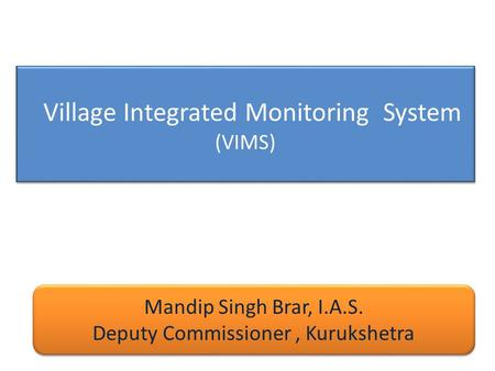Village Integrated Monitoring System (VIMS) Mandip Singh Brar, I.A.S. Deputy Commissioner, Kurukshetra Mandip Singh Brar, I.A.S. Deputy Commissioner, Kurukshetra.