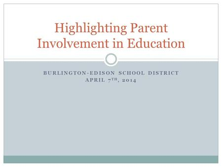 BURLINGTON-EDISON SCHOOL DISTRICT APRIL 7 TH, 2014 Highlighting Parent Involvement in Education.