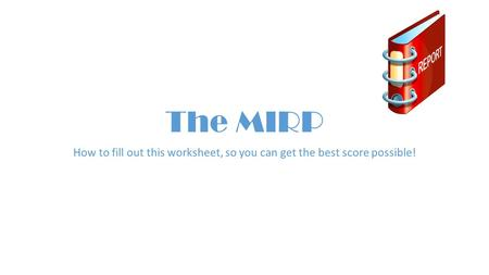 The MIRP How to fill out this worksheet, so you can get the best score possible!