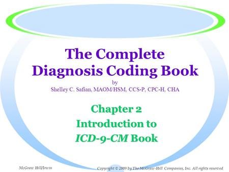 The Complete Diagnosis Coding Book by Shelley C. Safian, MAOM/HSM, CCS-P, CPC-H, CHA Chapter 2 Introduction to ICD-9-CM Book Copyright © 2009 by The McGraw-Hill.