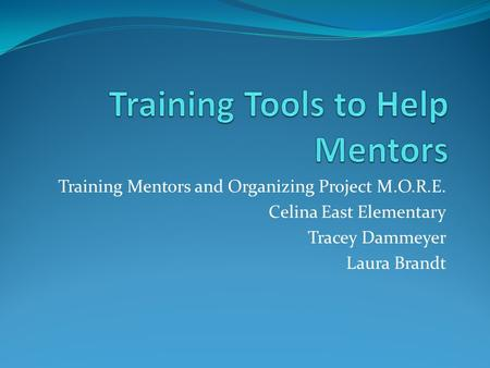Training Mentors and Organizing Project M.O.R.E. Celina East Elementary Tracey Dammeyer Laura Brandt.