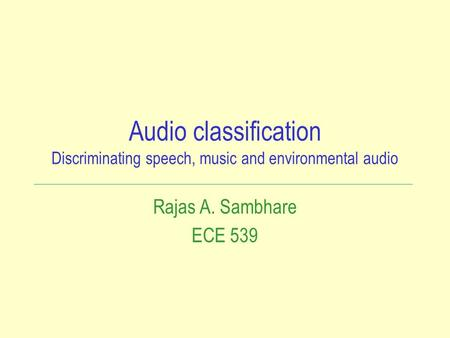 Audio classification Discriminating speech, music and environmental audio Rajas A. Sambhare ECE 539.