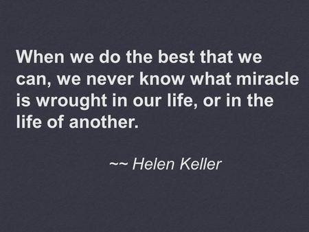 When we do the best that we can, we never know what miracle is wrought in our life, or in the life of another. ~~ Helen Keller.