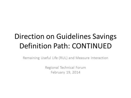 Direction on Guidelines Savings Definition Path: CONTINUED Remaining Useful Life (RUL) and Measure Interaction Regional Technical Forum February 19, 2014.