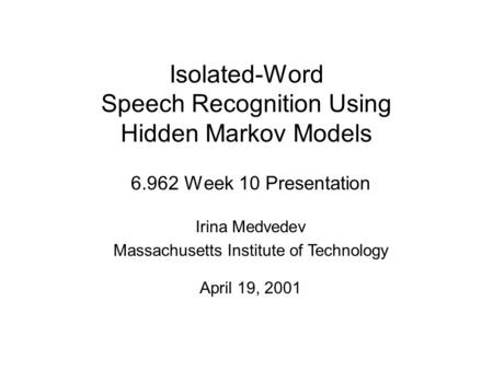 Isolated-Word Speech Recognition Using Hidden Markov Models 6.962 Week 10 Presentation Irina Medvedev Massachusetts Institute of Technology April 19, 2001.