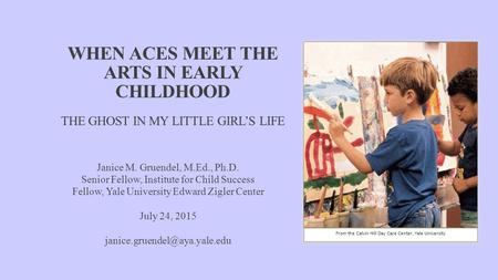 WHEN ACES MEET THE ARTS IN EARLY CHILDHOOD THE GHOST IN MY LITTLE GIRL'S LIFE Janice M. Gruendel, M.Ed., Ph.D. Senior Fellow, Institute for Child Success.