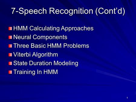 1 7-Speech Recognition (Cont'd) HMM Calculating Approaches Neural Components Three Basic HMM Problems Viterbi Algorithm State Duration Modeling Training.