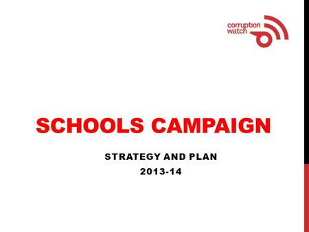 SCHOOLS CAMPAIGN STRATEGY AND PLAN 2013-14. PURPOSE To raise public awareness about corruption in schools and encourage people to report corruption.