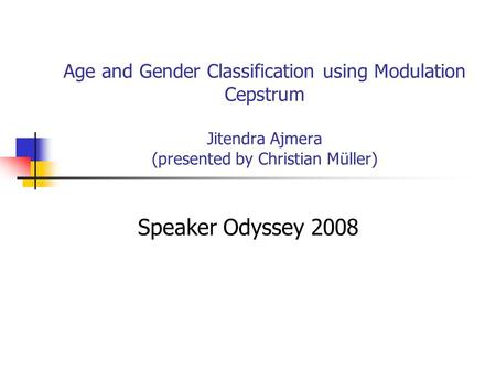 Age and Gender Classification using Modulation Cepstrum Jitendra Ajmera (presented by Christian Müller) Speaker Odyssey 2008.