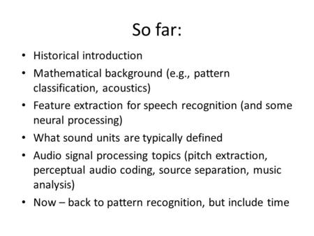 So far: Historical introduction Mathematical background (e.g., pattern classification, acoustics) Feature extraction for speech recognition (and some neural.